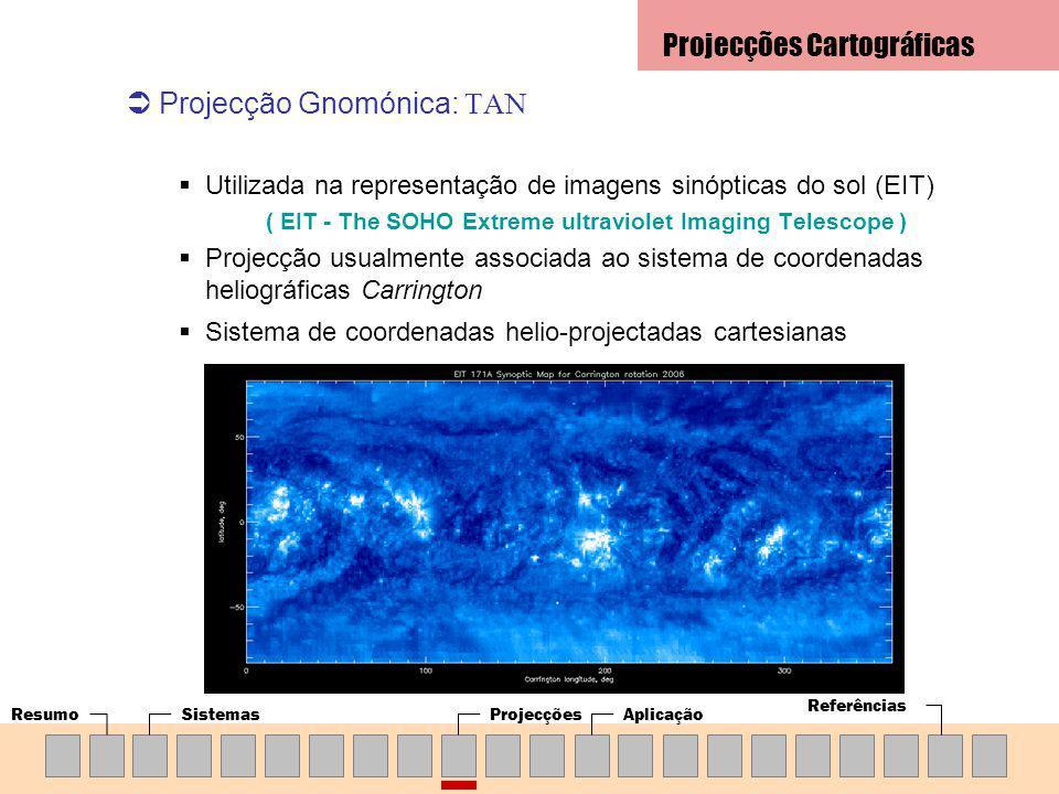ResumoSistemasProjecçõesAplicação Referências Projecção Gnomónica: TAN Utilizada na representação de imagens sinópticas do sol (EIT) ( EIT - The SOHO Extreme ultraviolet Imaging Telescope ) Projecção usualmente associada ao sistema de coordenadas heliográficas Carrington Sistema de coordenadas helio-projectadas cartesianas Projecções Cartográficas
