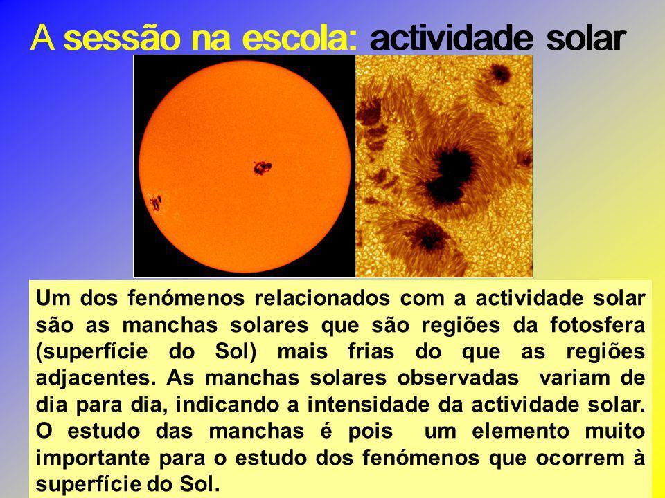 A sessão na escola: actividade solar Um dos fenómenos relacionados com a actividade solar são as manchas solares que são regiões da fotosfera (superfí