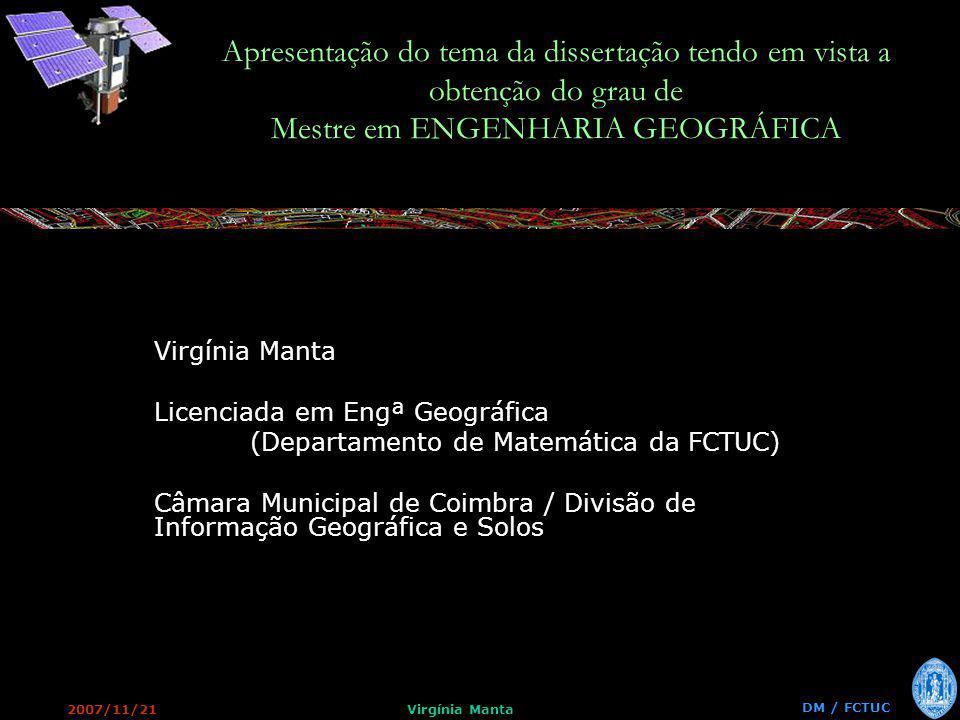 2007/11/21Virgínia Manta DM / FCTUC Apresentação do tema da dissertação tendo em vista a obtenção do grau de Mestre em ENGENHARIA GEOGRÁFICA Virgínia Manta Licenciada em Engª Geográfica (Departamento de Matemática da FCTUC) Câmara Municipal de Coimbra / Divisão de Informação Geográfica e Solos