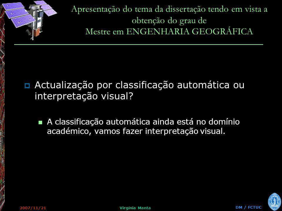 DM / FCTUC Apresentação do tema da dissertação tendo em vista a obtenção do grau de Mestre em ENGENHARIA GEOGRÁFICA 2007/11/21Virgínia Manta Actualização por classificação automática ou interpretação visual.