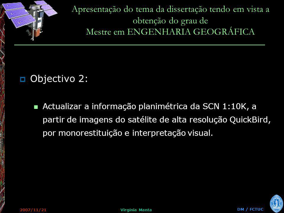 DM / FCTUC Apresentação do tema da dissertação tendo em vista a obtenção do grau de Mestre em ENGENHARIA GEOGRÁFICA 2007/11/21Virgínia Manta Objectivo 2: Actualizar a informação planimétrica da SCN 1:10K, a partir de imagens do satélite de alta resolução QuickBird, por monorestituição e interpretação visual.