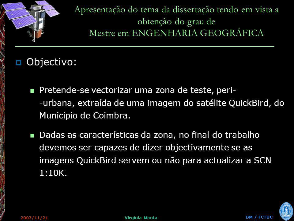 DM / FCTUC Apresentação do tema da dissertação tendo em vista a obtenção do grau de Mestre em ENGENHARIA GEOGRÁFICA 2007/11/21Virgínia Manta Objectivo: Pretende-se vectorizar uma zona de teste, peri- -urbana, extraída de uma imagem do satélite QuickBird, do Município de Coimbra.