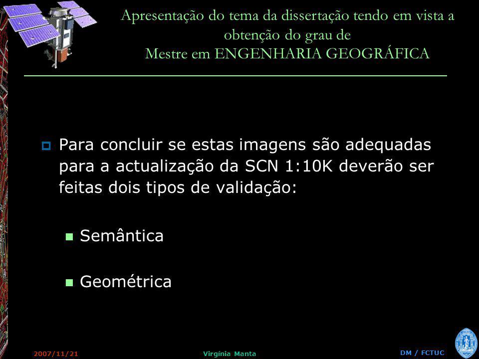 DM / FCTUC Apresentação do tema da dissertação tendo em vista a obtenção do grau de Mestre em ENGENHARIA GEOGRÁFICA 2007/11/21Virgínia Manta Para concluir se estas imagens são adequadas para a actualização da SCN 1:10K deverão ser feitas dois tipos de validação: Semântica Geométrica