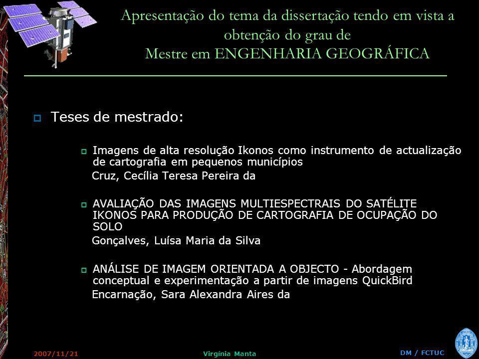 DM / FCTUC Apresentação do tema da dissertação tendo em vista a obtenção do grau de Mestre em ENGENHARIA GEOGRÁFICA 2007/11/21Virgínia Manta Teses de mestrado: Imagens de alta resolução Ikonos como instrumento de actualização de cartografia em pequenos municípios Cruz, Cecília Teresa Pereira da AVALIAÇÃO DAS IMAGENS MULTIESPECTRAIS DO SATÉLITE IKONOS PARA PRODUÇÃO DE CARTOGRAFIA DE OCUPAÇÃO DO SOLO Gonçalves, Luísa Maria da Silva ANÁLISE DE IMAGEM ORIENTADA A OBJECTO - Abordagem conceptual e experimentação a partir de imagens QuickBird Encarnação, Sara Alexandra Aires da