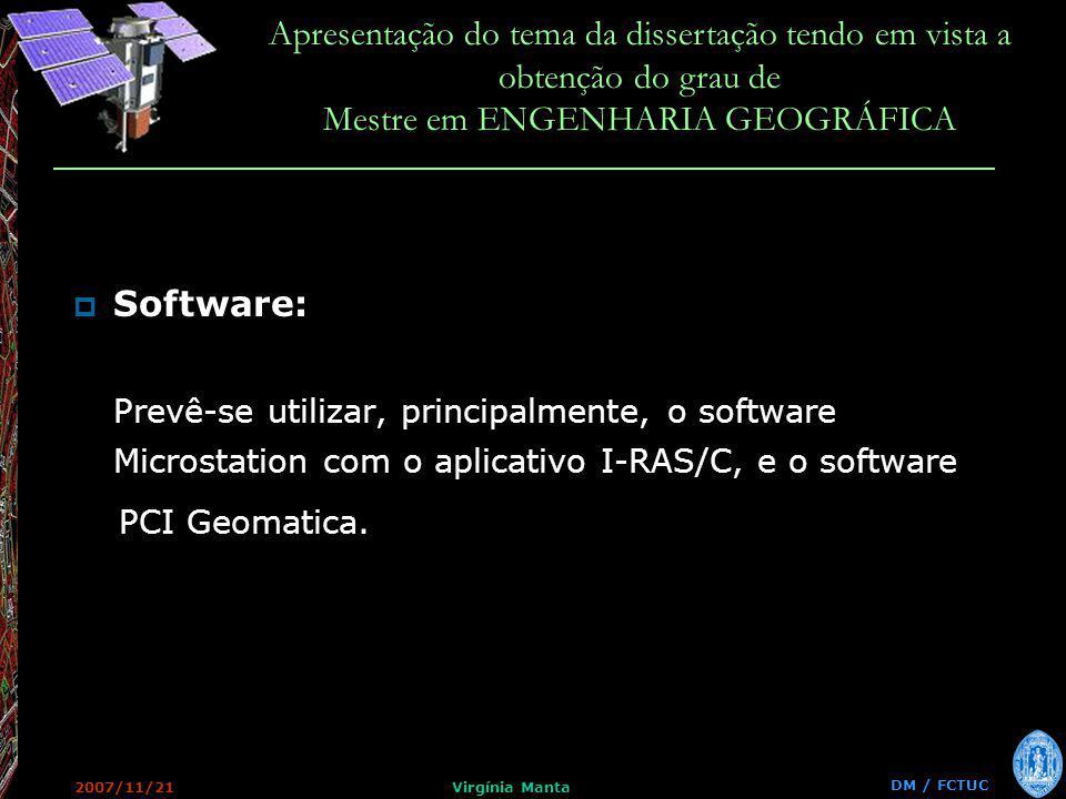 DM / FCTUC Apresentação do tema da dissertação tendo em vista a obtenção do grau de Mestre em ENGENHARIA GEOGRÁFICA 2007/11/21Virgínia Manta Software: Prevê-se utilizar, principalmente, o software Microstation com o aplicativo I-RAS/C, e o software PCI Geomatica.