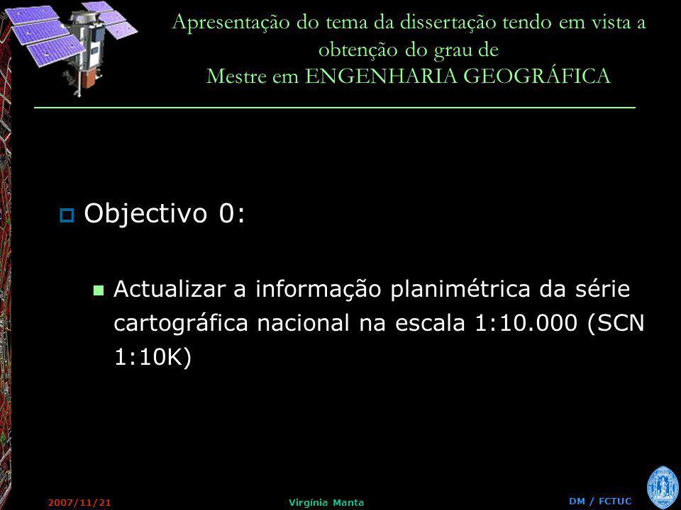 DM / FCTUC Apresentação do tema da dissertação tendo em vista a obtenção do grau de Mestre em ENGENHARIA GEOGRÁFICA 2007/11/21Virgínia Manta Objectivo 0: Actualizar a informação planimétrica da série cartográfica nacional na escala 1:10.000 (SCN 1:10K)