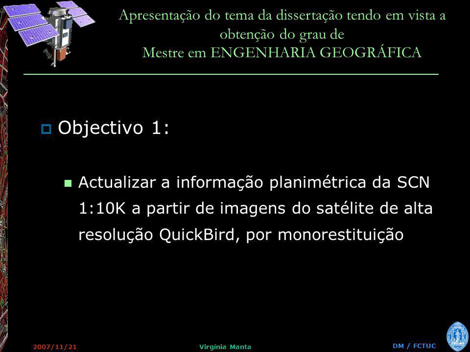 DM / FCTUC Apresentação do tema da dissertação tendo em vista a obtenção do grau de Mestre em ENGENHARIA GEOGRÁFICA 2007/11/21Virgínia Manta Objectivo 1: Actualizar a informação planimétrica da SCN 1:10K a partir de imagens do satélite de alta resolução QuickBird, por monorestituição