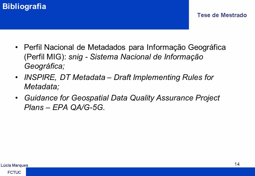 14 Bibliografia Perfil Nacional de Metadados para Informação Geográfica (Perfil MIG): snig - Sistema Nacional de Informação Geográfica; INSPIRE, DT Metadata – Draft Implementing Rules for Metadata; Guidance for Geospatial Data Quality Assurance Project Plans – EPA QA/G-5G.
