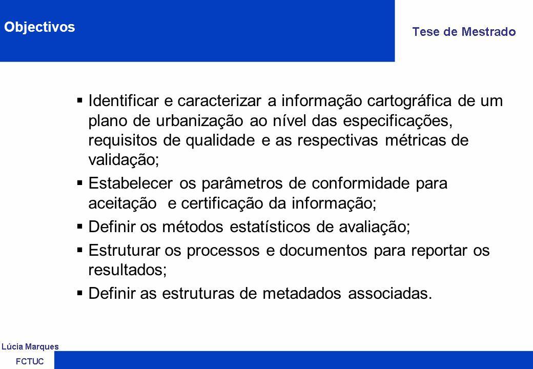 Identificar e caracterizar a informação cartográfica de um plano de urbanização ao nível das especificações, requisitos de qualidade e as respectivas métricas de validação; Estabelecer os parâmetros de conformidade para aceitação e certificação da informação; Definir os métodos estatísticos de avaliação; Estruturar os processos e documentos para reportar os resultados; Definir as estruturas de metadados associadas.