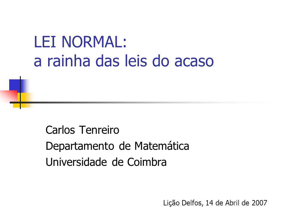LEI NORMAL: a rainha das leis do acaso Carlos Tenreiro Departamento de Matemática Universidade de Coimbra Lição Delfos, 14 de Abril de 2007