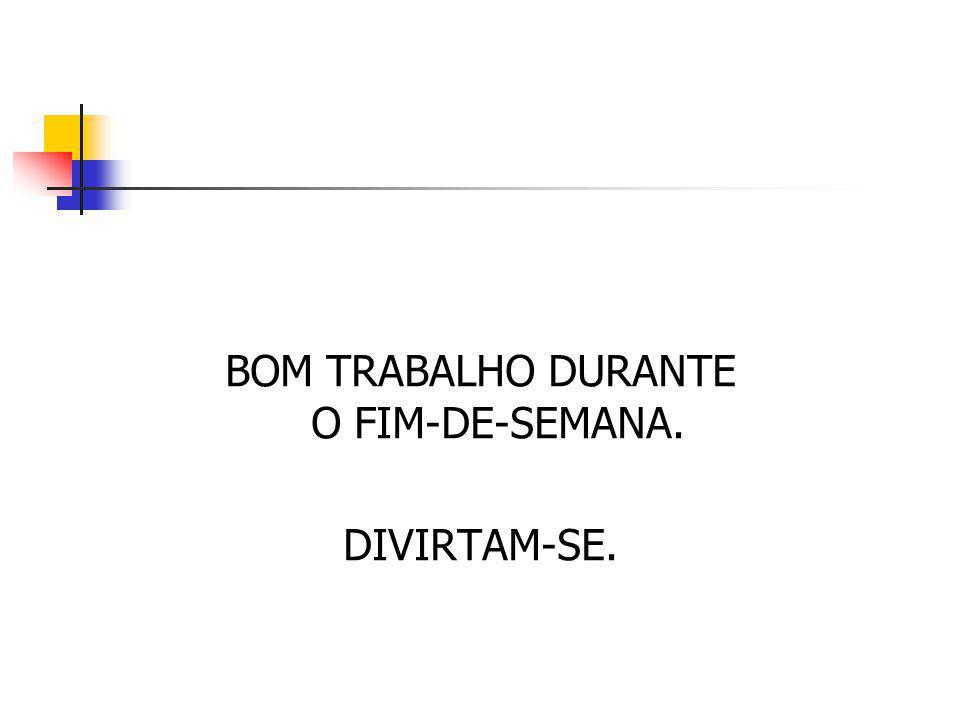 BOM TRABALHO DURANTE O FIM-DE-SEMANA. DIVIRTAM-SE.