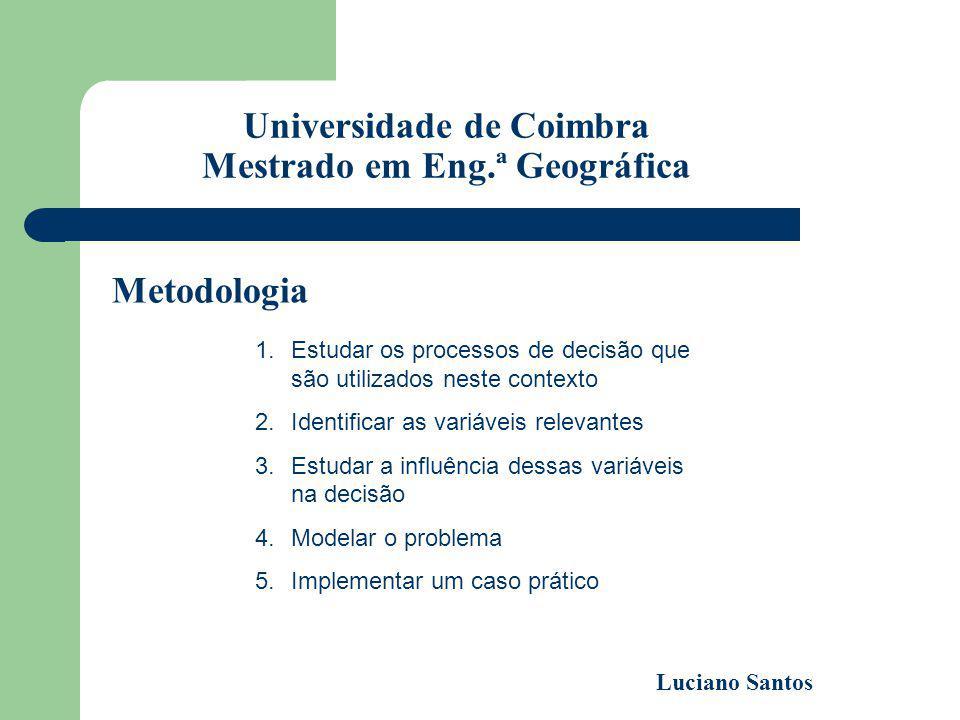Universidade de Coimbra Mestrado em Eng.ª Geográfica Luciano Santos Metodologia 1.Estudar os processos de decisão que são utilizados neste contexto 2.