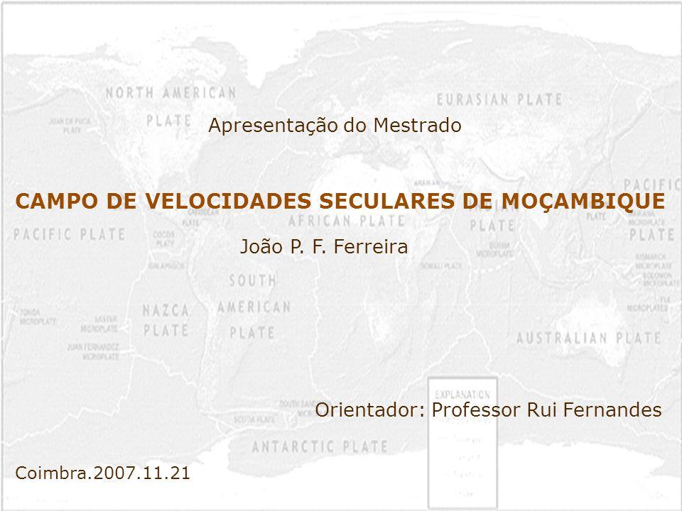 Movimentos tectónicos Métodos de observação dos fenómenos tectónicos Métodos de processamento Cálculo das velocidades seculares Resumo CAMPO DE VELOCIDADES SECULARES DE MOÇAMBIQUE – João Ferreira