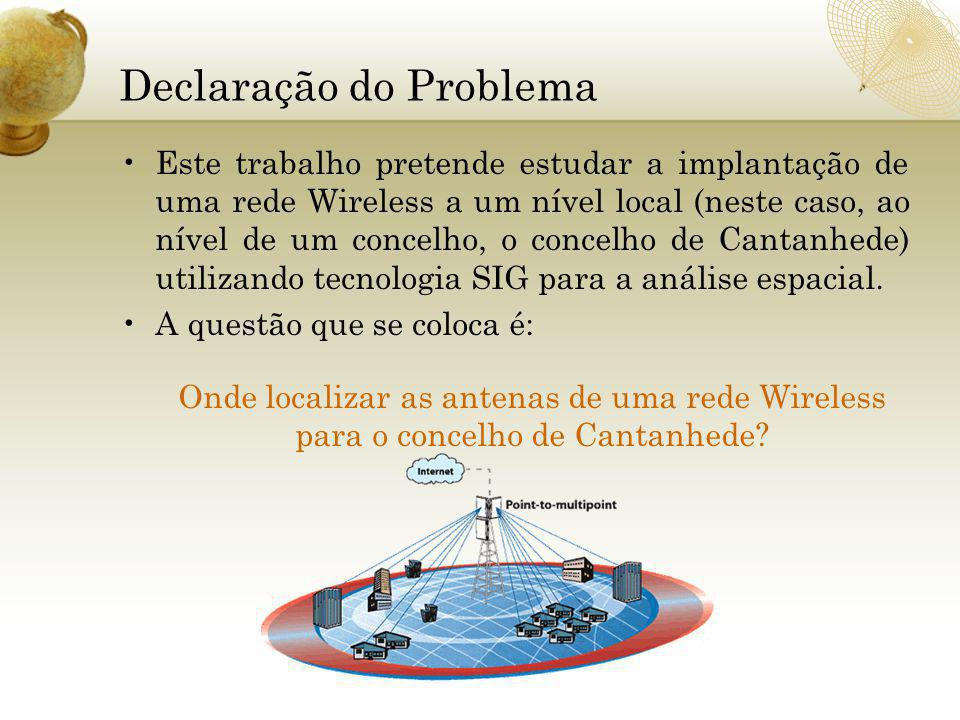 Declaração do Problema Este trabalho pretende estudar a implantação de uma rede Wireless a um nível local (neste caso, ao nível de um concelho, o concelho de Cantanhede) utilizando tecnologia SIG para a análise espacial.