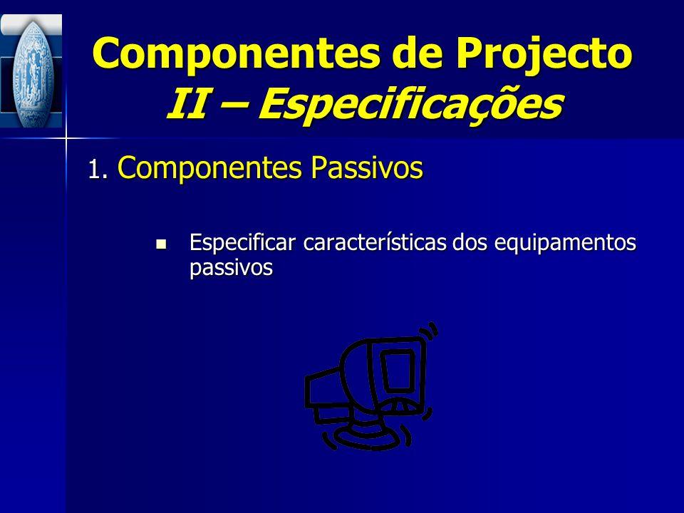 Componentes de Projecto II – Especificações 1. Componentes Passivos Especificar características dos equipamentos passivos Especificar características