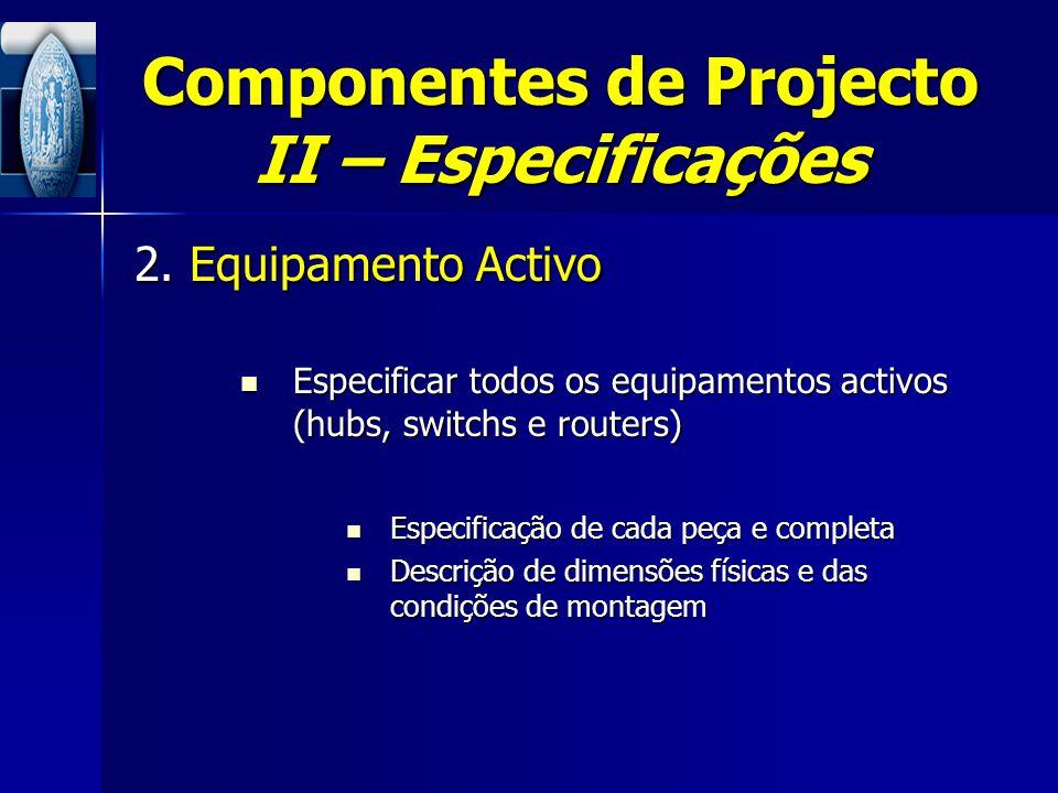 Componentes de Projecto II – Especificações 2. Equipamento Activo Especificar todos os equipamentos activos (hubs, switchs e routers) Especificar todo