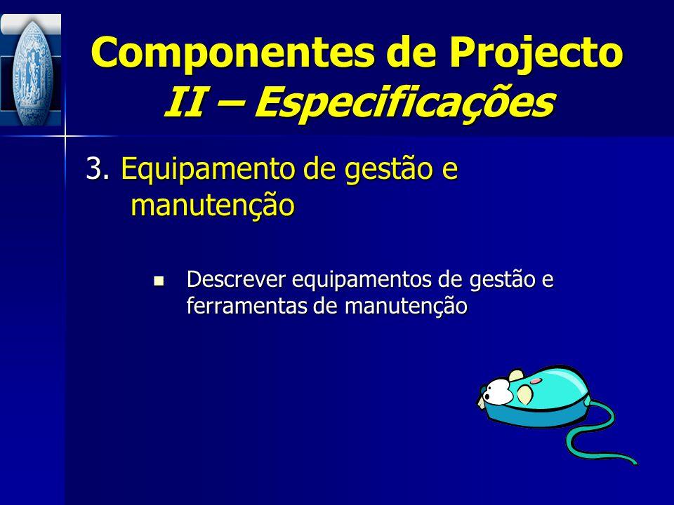 Componentes de Projecto II – Especificações 3. Equipamento de gestão e manutenção Descrever equipamentos de gestão e ferramentas de manutenção Descrev