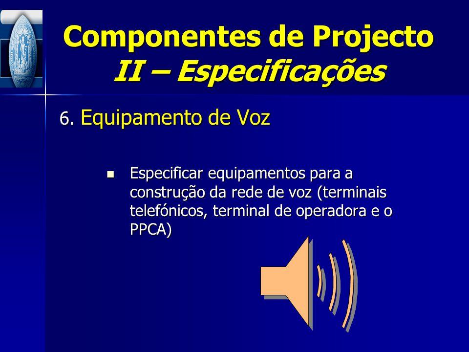Componentes de Projecto II – Especificações 6. Equipamento de Voz Especificar equipamentos para a construção da rede de voz (terminais telefónicos, te