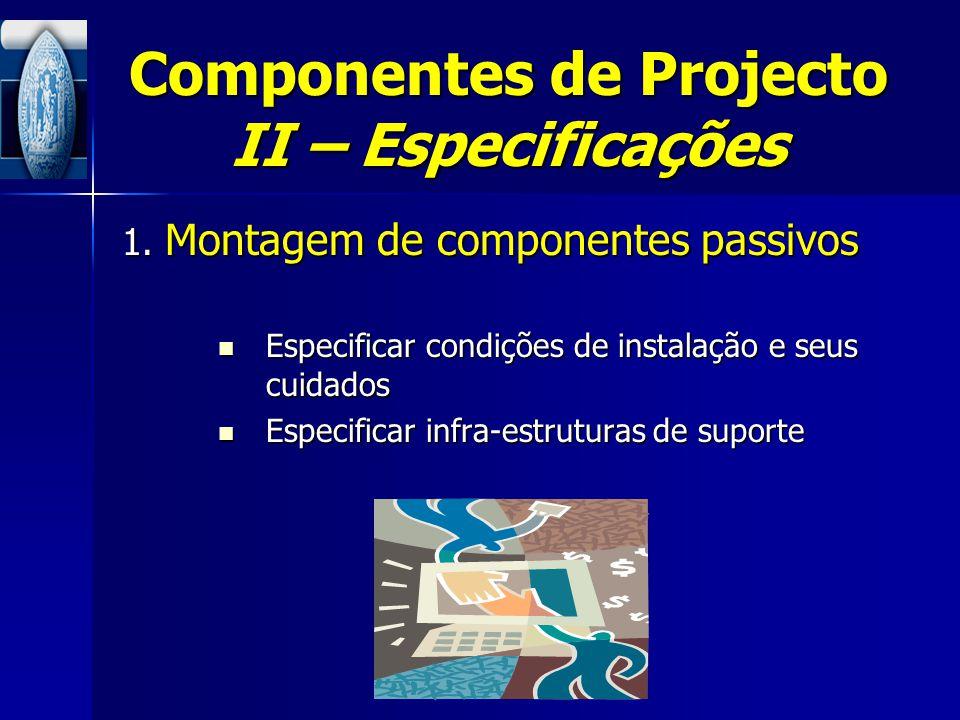 Componentes de Projecto II – Especificações 1. Montagem de componentes passivos Especificar condições de instalação e seus cuidados Especificar condiç