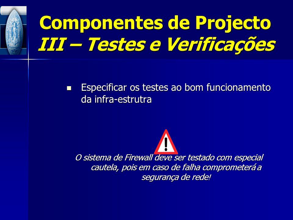 Componentes de Projecto III – Testes e Verificações Especificar os testes ao bom funcionamento da infra-estrutra Especificar os testes ao bom funciona