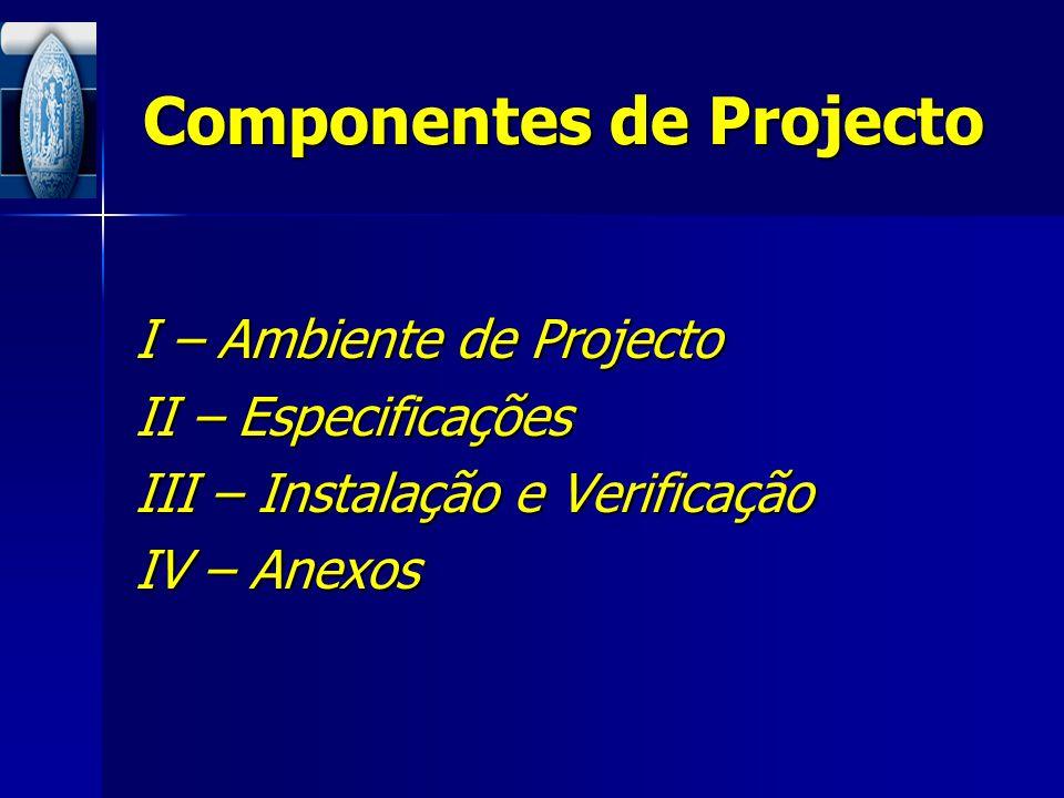 Componentes de Projecto I – Ambiente de Projecto II – Especificações III – Instalação e Verificação IV – Anexos