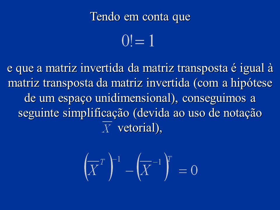 Tendo em conta que e que a matriz invertida da matriz transposta é igual à matriz transposta da matriz invertida (com a hipótese de um espaço unidimensional), conseguimos a seguinte simplificação (devida ao uso de notação vetorial),