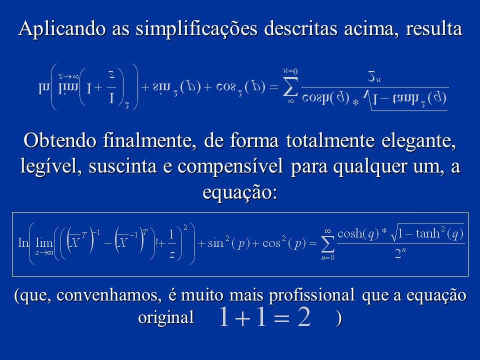 Aplicando as simplificações descritas acima, resulta Obtendo finalmente, de forma totalmente elegante, legível, suscinta e compensível para qualquer um, a equação: (que, convenhamos, é muito mais profissional que a equação original )