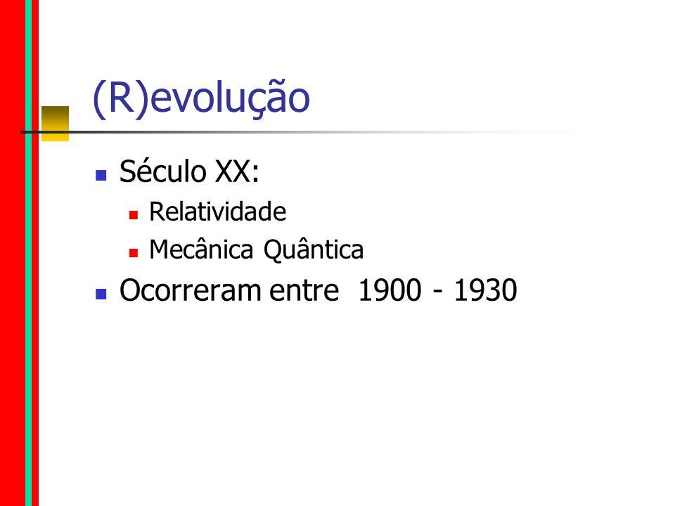 (R)evolução Século XX: Relatividade Mecânica Quântica Ocorreram entre 1900 - 1930