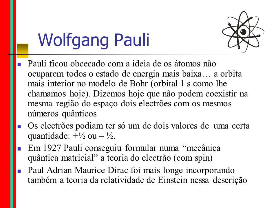 Wolfgang Pauli Pauli ficou obcecado com a ideia de os átomos não ocuparem todos o estado de energia mais baixa… a orbita mais interior no modelo de Bohr (orbital 1 s como lhe chamamos hoje).