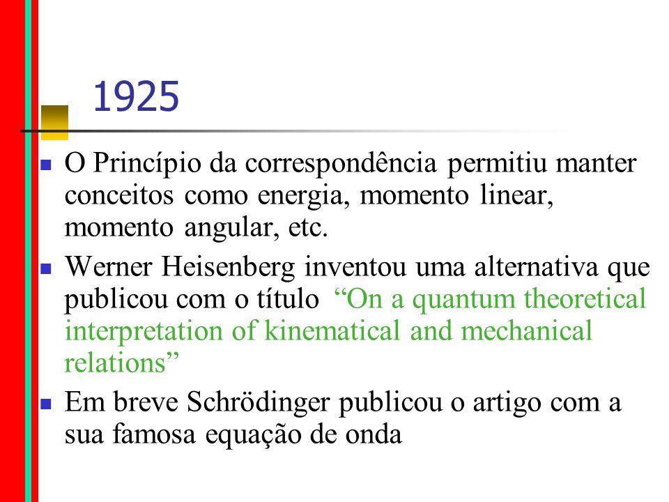 1925 O Princípio da correspondência permitiu manter conceitos como energia, momento linear, momento angular, etc.