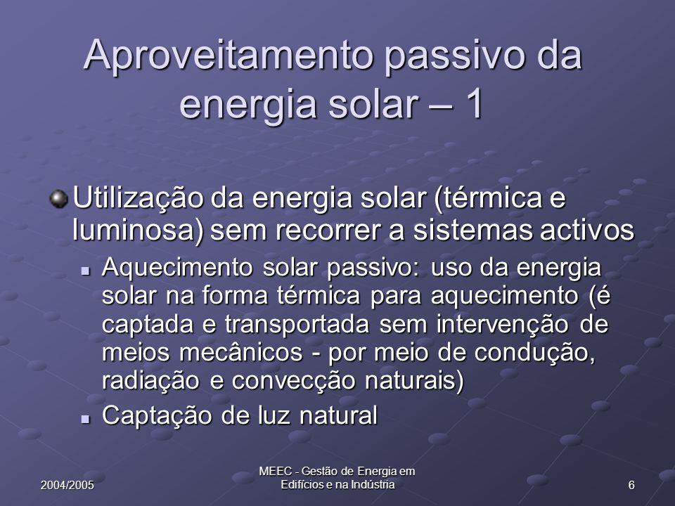 62004/2005 MEEC - Gestão de Energia em Edifícios e na Indústria Aproveitamento passivo da energia solar – 1 Utilização da energia solar (térmica e luminosa) sem recorrer a sistemas activos Aquecimento solar passivo: uso da energia solar na forma térmica para aquecimento (é captada e transportada sem intervenção de meios mecânicos - por meio de condução, radiação e convecção naturais) Aquecimento solar passivo: uso da energia solar na forma térmica para aquecimento (é captada e transportada sem intervenção de meios mecânicos - por meio de condução, radiação e convecção naturais) Captação de luz natural Captação de luz natural