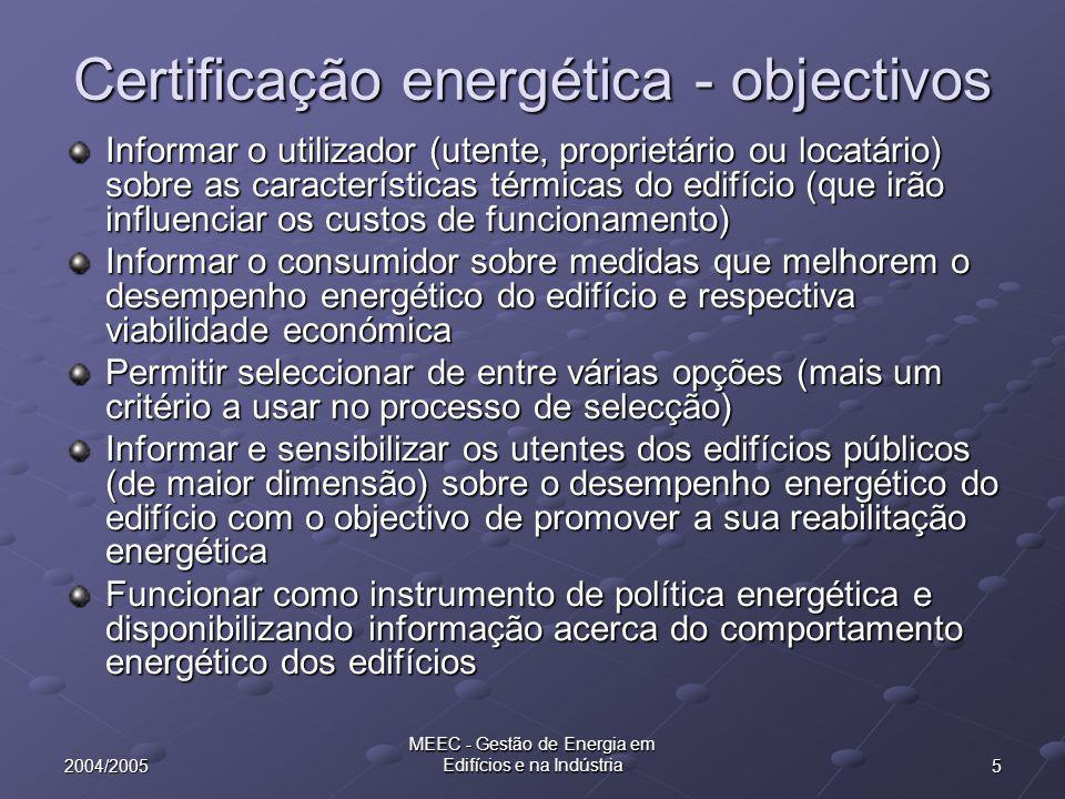 52004/2005 MEEC - Gestão de Energia em Edifícios e na Indústria Certificação energética - objectivos Informar o utilizador (utente, proprietário ou locatário) sobre as características térmicas do edifício (que irão influenciar os custos de funcionamento) Informar o consumidor sobre medidas que melhorem o desempenho energético do edifício e respectiva viabilidade económica Permitir seleccionar de entre várias opções (mais um critério a usar no processo de selecção) Informar e sensibilizar os utentes dos edifícios públicos (de maior dimensão) sobre o desempenho energético do edifício com o objectivo de promover a sua reabilitação energética Funcionar como instrumento de política energética e disponibilizando informação acerca do comportamento energético dos edifícios