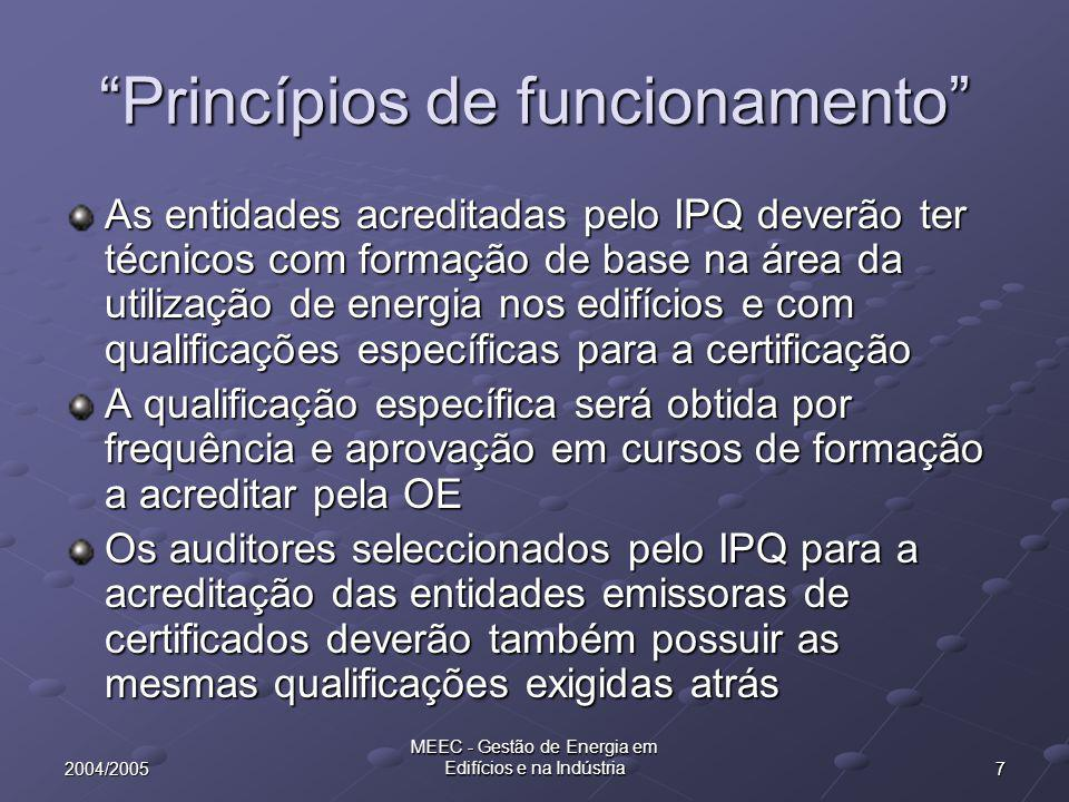 72004/2005 MEEC - Gestão de Energia em Edifícios e na Indústria Princípios de funcionamento As entidades acreditadas pelo IPQ deverão ter técnicos com formação de base na área da utilização de energia nos edifícios e com qualificações específicas para a certificação A qualificação específica será obtida por frequência e aprovação em cursos de formação a acreditar pela OE Os auditores seleccionados pelo IPQ para a acreditação das entidades emissoras de certificados deverão também possuir as mesmas qualificações exigidas atrás