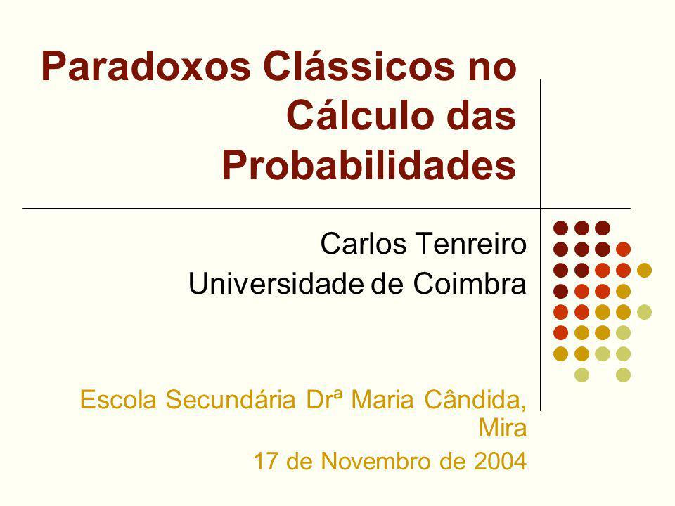 Paradoxos Clássicos no Cálculo das Probabilidades Carlos Tenreiro Universidade de Coimbra Escola Secundária Drª Maria Cândida, Mira 17 de Novembro de