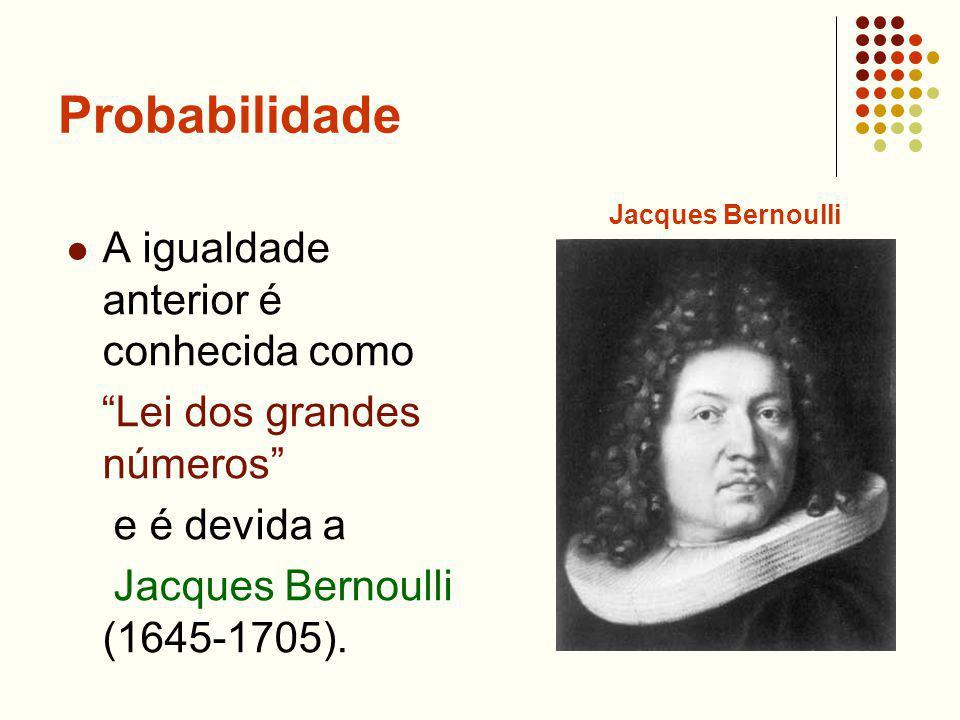 Probabilidade A igualdade anterior é conhecida como Lei dos grandes números e é devida a Jacques Bernoulli (1645-1705). Jacques Bernoulli
