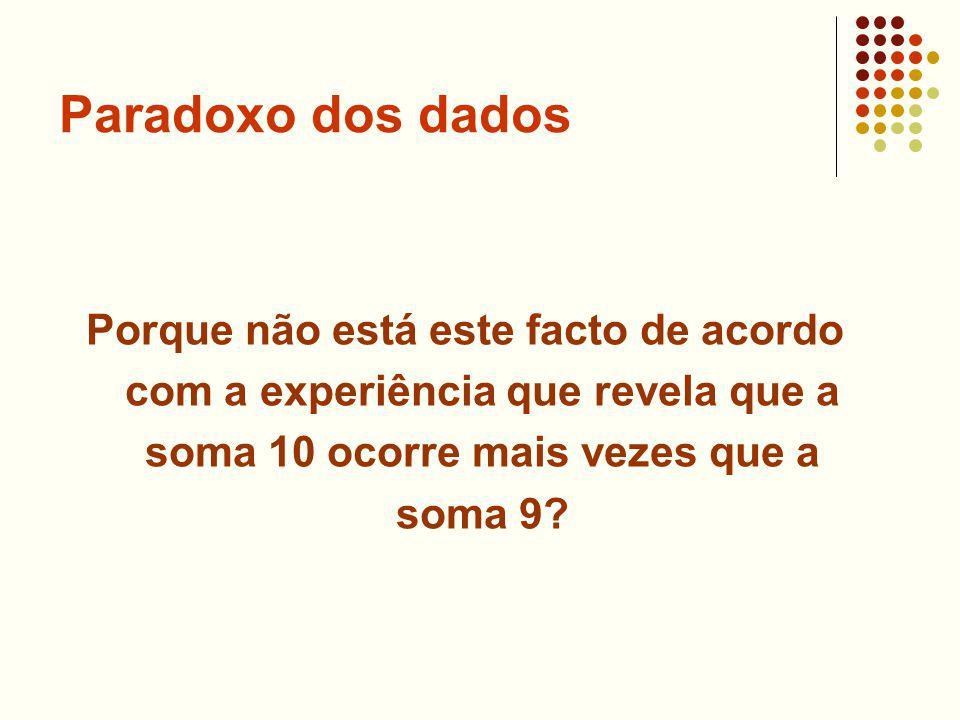 Paradoxo dos dados Porque não está este facto de acordo com a experiência que revela que a soma 10 ocorre mais vezes que a soma 9?