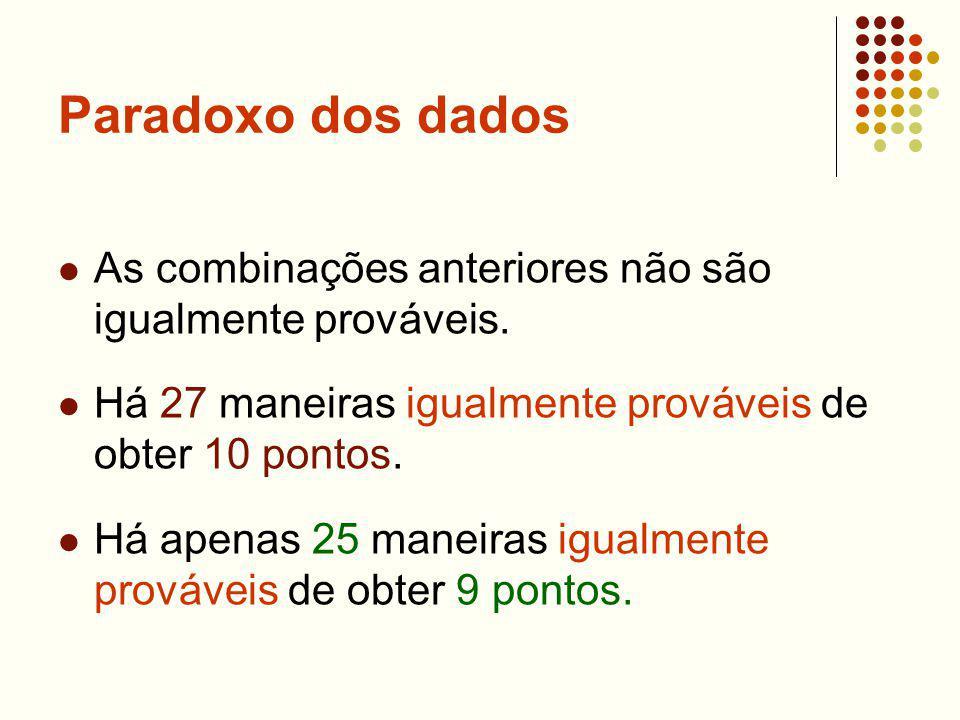 Paradoxo dos dados As combinações anteriores não são igualmente prováveis. Há 27 maneiras igualmente prováveis de obter 10 pontos. Há apenas 25 maneir
