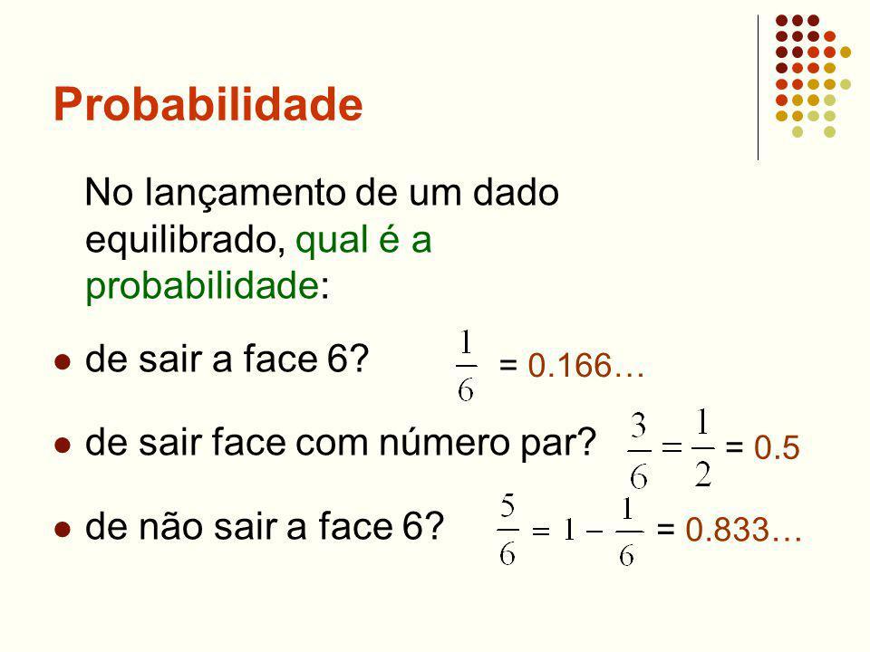 Probabilidade No lançamento de um dado equilibrado, qual é a probabilidade: de sair a face 6? de sair face com número par? de não sair a face 6? = 0.1