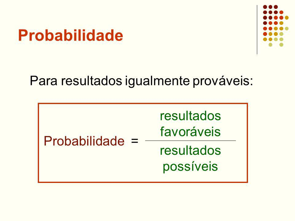 Probabilidade Probabilidade = resultados favoráveis resultados possíveis Para resultados igualmente prováveis: