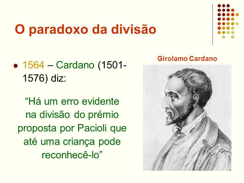 O paradoxo da divisão 1564 – Cardano (1501- 1576) diz: Há um erro evidente na divisão do prémio proposta por Pacioli que até uma criança pode reconhec