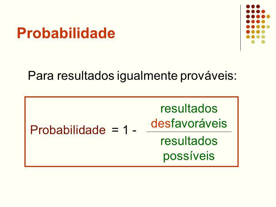 Probabilidade Probabilidade = 1 - resultados desfavoráveis resultados possíveis Para resultados igualmente prováveis: