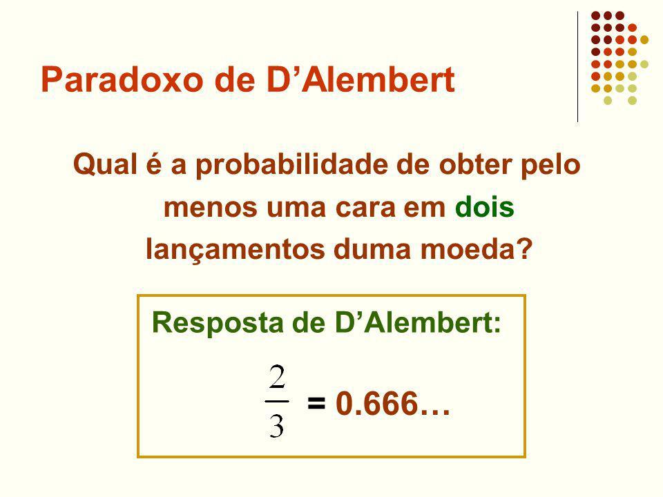 Qual é a probabilidade de obter pelo menos uma cara em dois lançamentos duma moeda? Resposta de DAlembert: = 0.666…
