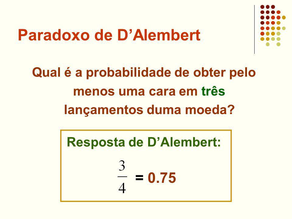 Paradoxo de DAlembert Qual é a probabilidade de obter pelo menos uma cara em três lançamentos duma moeda? Resposta de DAlembert: = 0.75