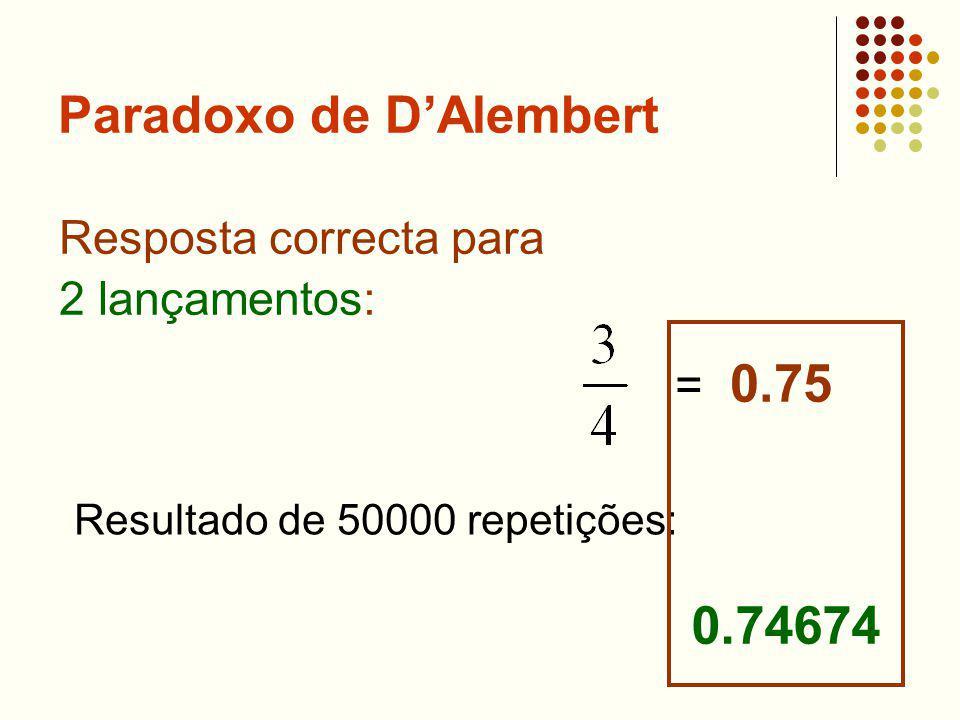 Paradoxo de DAlembert Resposta correcta para 2 lançamentos: = 0.75 Resultado de 50000 repetições: 0.74674
