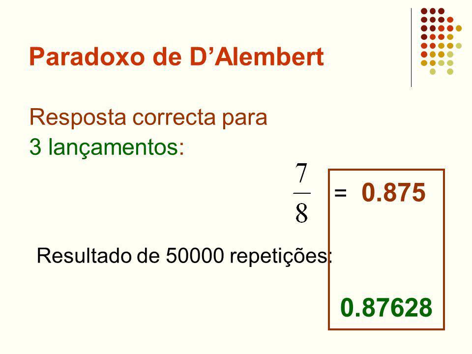 Paradoxo de DAlembert Resposta correcta para 3 lançamentos: = 0.875 Resultado de 50000 repetições: 0.87628