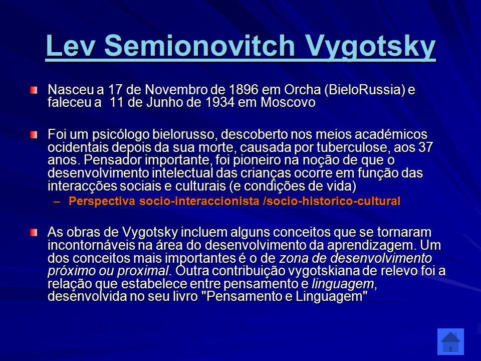 Lev Semionovitch Vygotsky Lev Semionovitch Vygotsky Nasceu a de 1896 em Orcha (BieloRussia) e faleceu a 11 de Junho de 1934 em Moscovo Nasceu a 17 de