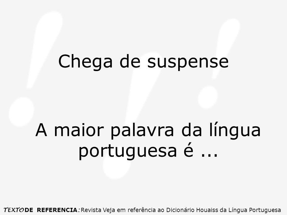 Chega de suspense A maior palavra da língua portuguesa é...