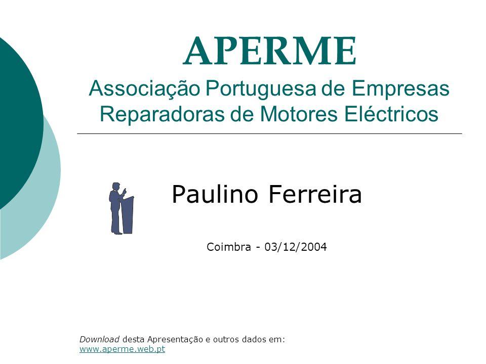 APERME Associação Portuguesa de Empresas Reparadoras de Motores Eléctricos Paulino Ferreira Coimbra - 03/12/2004 Download desta Apresentação e outros dados em: www.aperme.web.pt