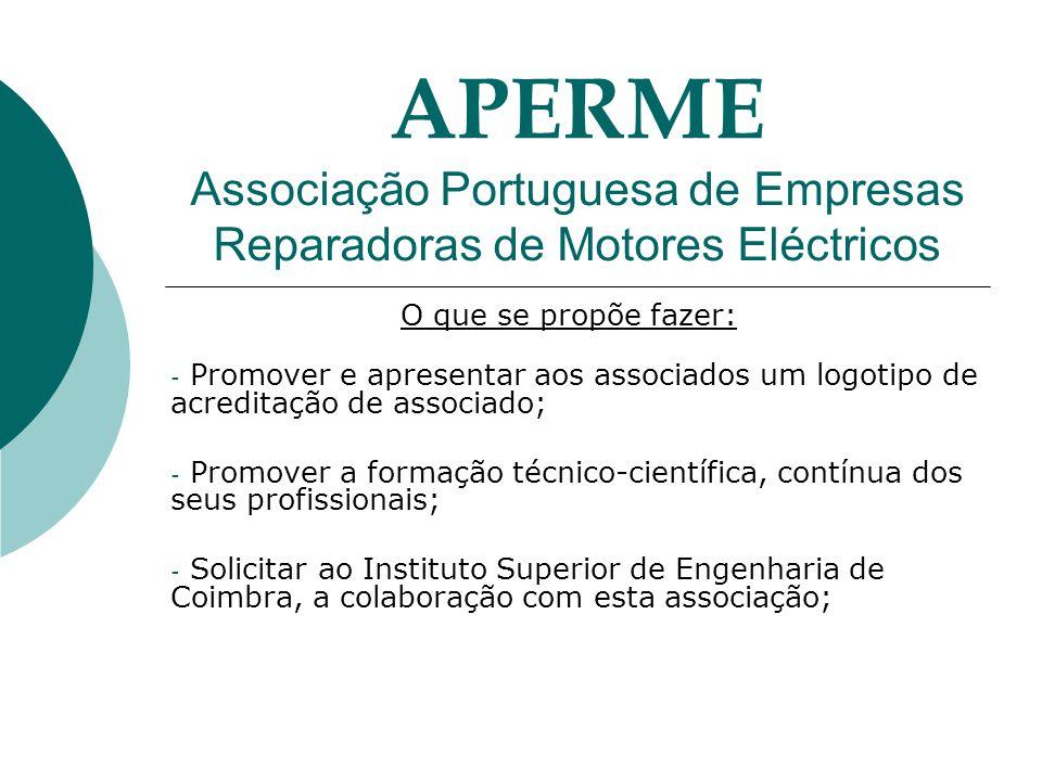 APERME Associação Portuguesa de Empresas Reparadoras de Motores Eléctricos - Promover e apresentar aos associados um logotipo de acreditação de associado; - Promover a formação técnico-científica, contínua dos seus profissionais; - Solicitar ao Instituto Superior de Engenharia de Coimbra, a colaboração com esta associação; O que se propõe fazer: