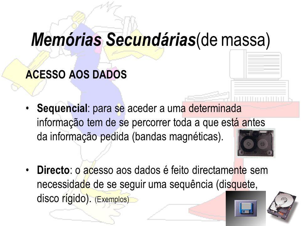 Memórias Secundárias (de massa) ACESSO AOS DADOS Sequencial : para se aceder a uma determinada informação tem de se percorrer toda a que está antes da informação pedida (bandas magnéticas).